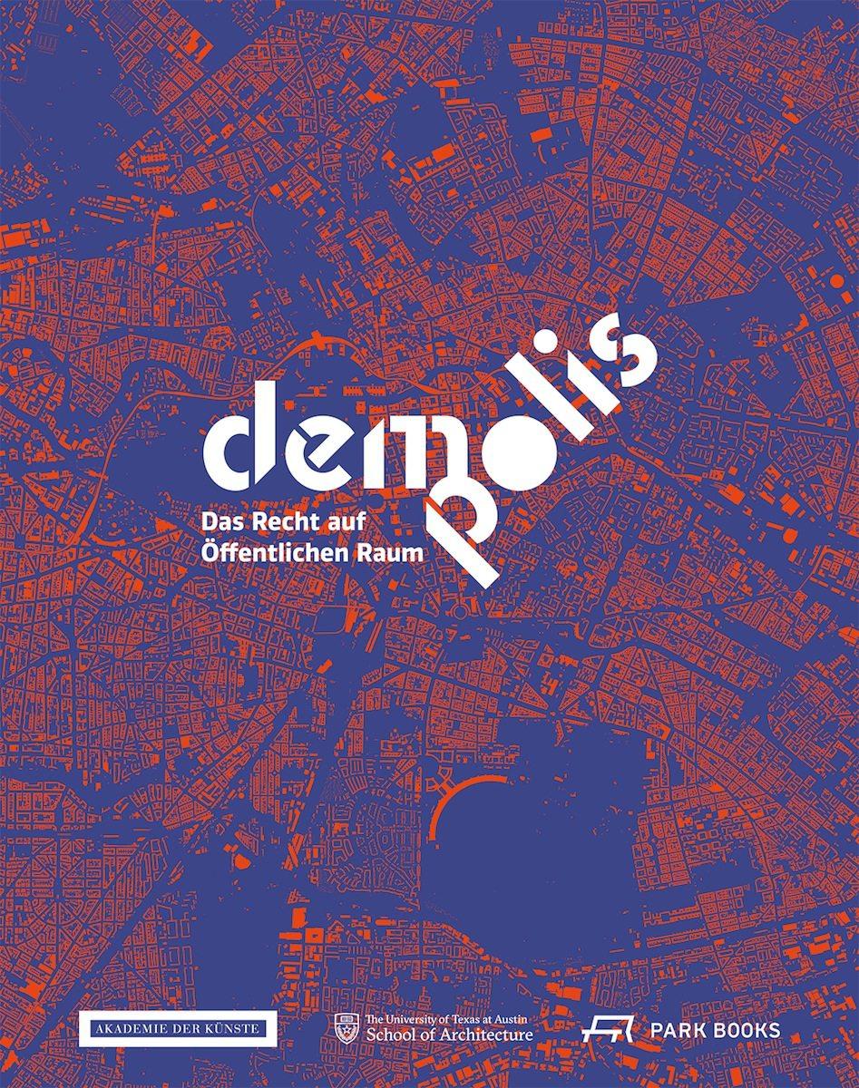 DEMO:POLIS. Der Katalog erscheint in Verbindung mit der Ausstellung DEMO:POLIS –das Rrecht auf Öffentlichen Raum in der Akademie der Künste, Berlin, vom 12. März bis 29. Mai 2016